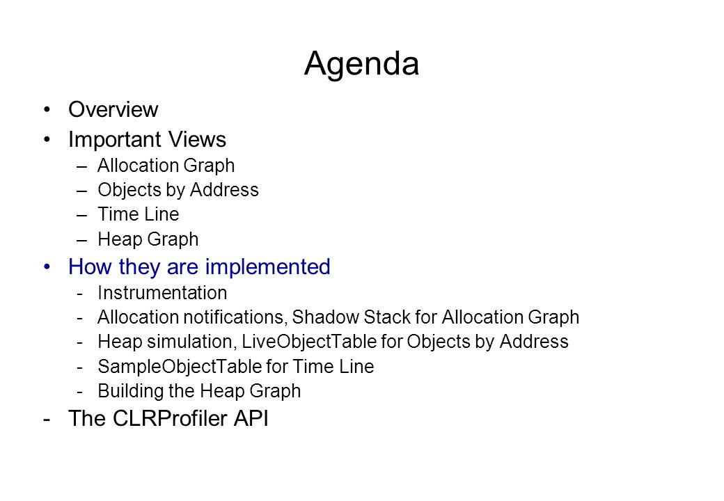 Agenda Overview Important Views –Allocation Graph –Objects by Address –Time Line –Heap Graph How they are implemented -Instrumentation -Allocation notifications, Shadow Stack for Allocation Graph -Heap simulation, LiveObjectTable for Objects by Address -SampleObjectTable for Time Line -Building the Heap Graph -The CLRProfiler API