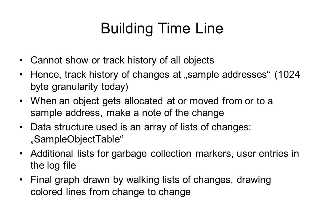 Building Time Line Cannot show or track history of all objects Hence, track history of changes at sample addresses (1024 byte granularity today) When an object gets allocated at or moved from or to a sample address, make a note of the change Data structure used is an array of lists of changes: SampleObjectTable Additional lists for garbage collection markers, user entries in the log file Final graph drawn by walking lists of changes, drawing colored lines from change to change