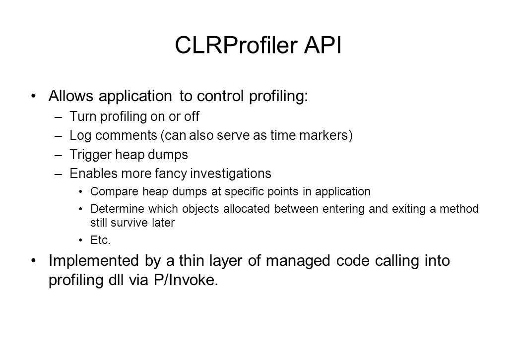 CLRProfiler API Allows application to control profiling: –Turn profiling on or off –Log comments (can also serve as time markers) –Trigger heap dumps –Enables more fancy investigations Compare heap dumps at specific points in application Determine which objects allocated between entering and exiting a method still survive later Etc.