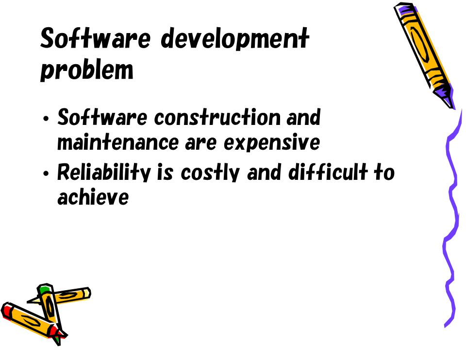 Software development problem Software construction and maintenance are expensive Reliability is costly and difficult to achieve