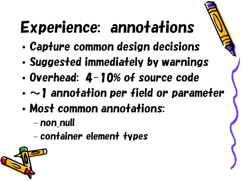 Experience: annotations Capture common design decisions Suggested immediately by warnings Overhead: 4-10% of source code 1 annotation per field or parameter Most common annotations: – non_null – container element types