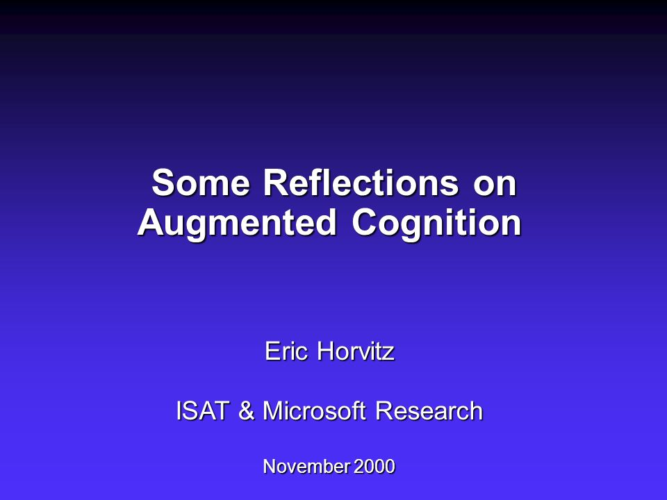 Some Reflections on Augmented Cognition Eric Horvitz ISAT & Microsoft Research November 2000 Some Reflections on Augmented Cognition Eric Horvitz ISAT & Microsoft Research November 2000