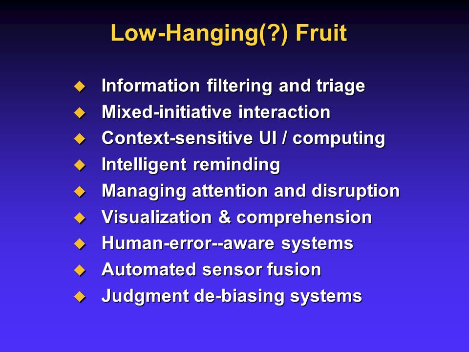 Low-Hanging( ) Fruit Information filtering and triage Information filtering and triage Mixed-initiative interaction Mixed-initiative interaction Context-sensitive UI / computing Context-sensitive UI / computing Intelligent reminding Intelligent reminding Managing attention and disruption Managing attention and disruption Visualization & comprehension Visualization & comprehension Human-error--aware systems Human-error--aware systems Automated sensor fusion Automated sensor fusion Judgment de-biasing systems Judgment de-biasing systems