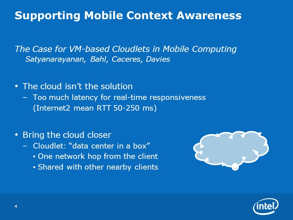 Supporting Mobile Context Awareness The Case for VM-based Cloudlets in Mobile Computing Satyanarayanan, Bahl, Caceres, Davies The cloud isnt the solution –Too much latency for real-time responsiveness (Internet2 mean RTT 50-250 ms) Bring the cloud closer –Cloudlet: data center in a box One network hop from the client Shared with other nearby clients 4