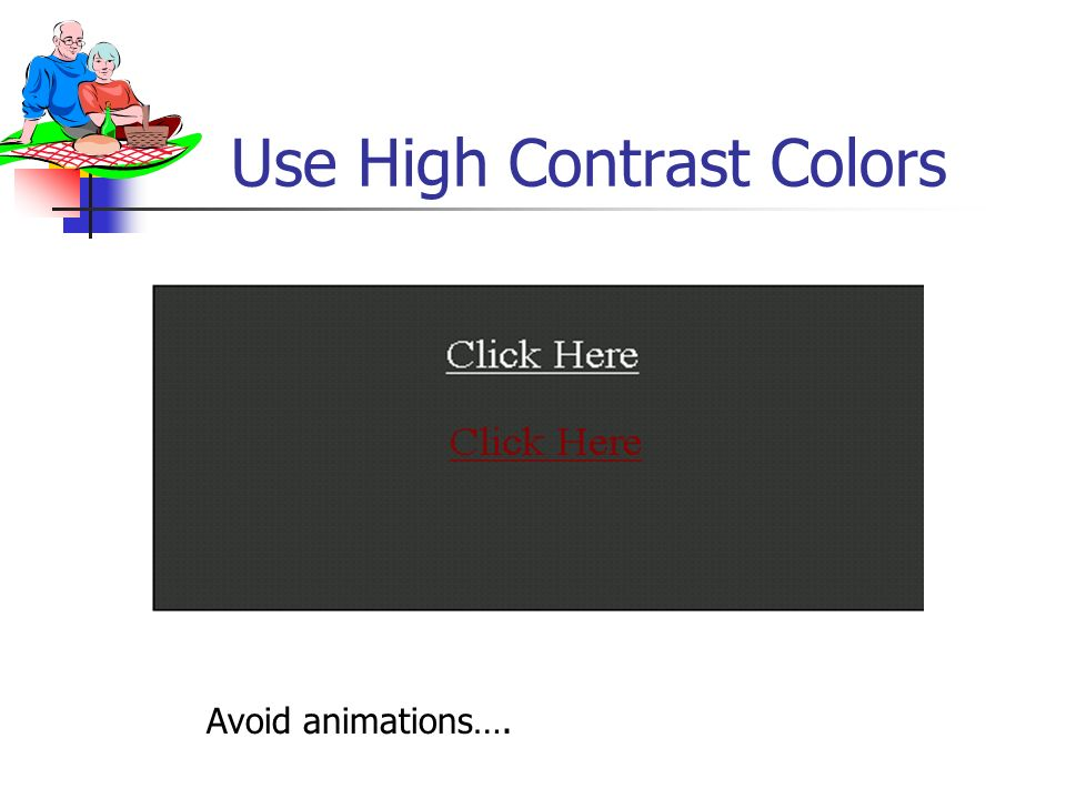 Use High Contrast Colors Click Here Avoid animations….