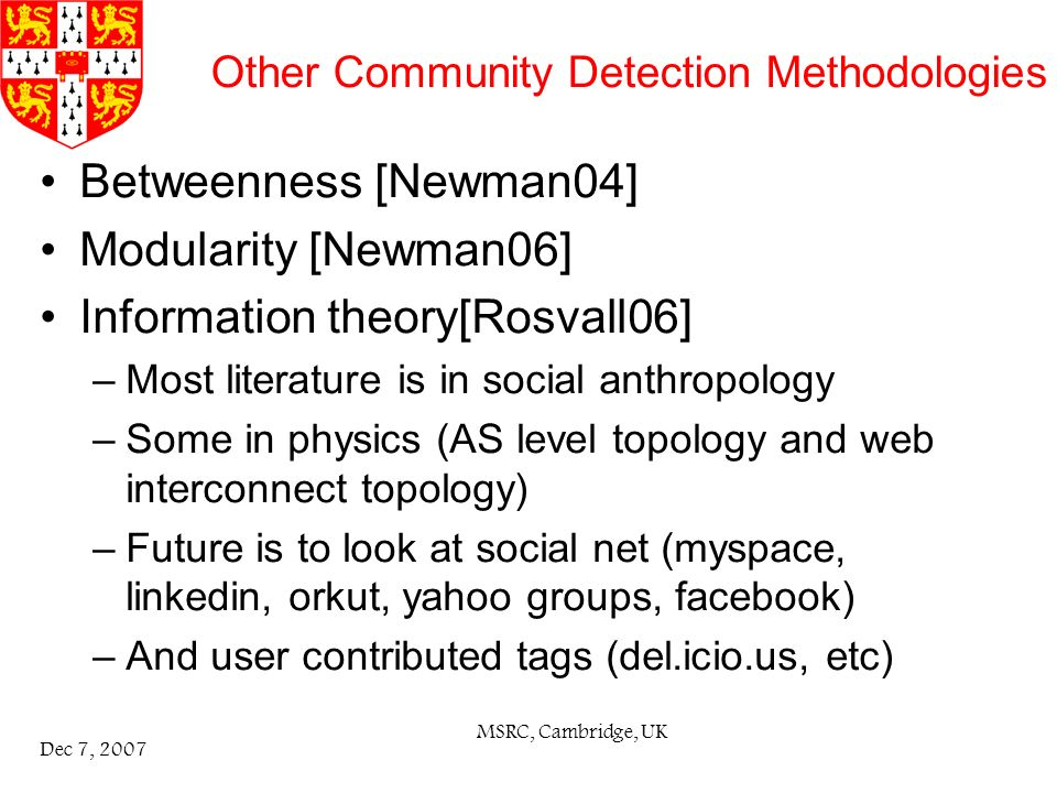 MSRC, Cambridge, UK Dec 7, 2007 Other Community Detection Methodologies Betweenness [Newman04] Modularity [Newman06] Information theory[Rosvall06] –Most literature is in social anthropology –Some in physics (AS level topology and web interconnect topology) –Future is to look at social net (myspace, linkedin, orkut, yahoo groups, facebook) –And user contributed tags (del.icio.us, etc)