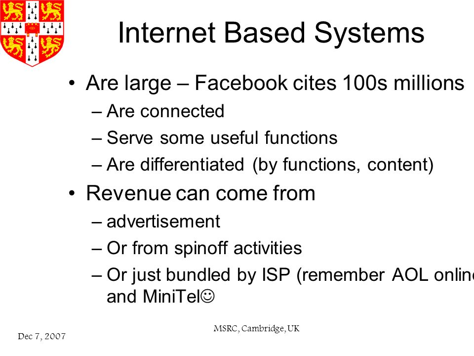 MSRC, Cambridge, UK Dec 7, 2007 Internet Based Systems Are large – Facebook cites 100s millions –Are connected –Serve some useful functions –Are differentiated (by functions, content) Revenue can come from –advertisement –Or from spinoff activities –Or just bundled by ISP (remember AOL online and MiniTel