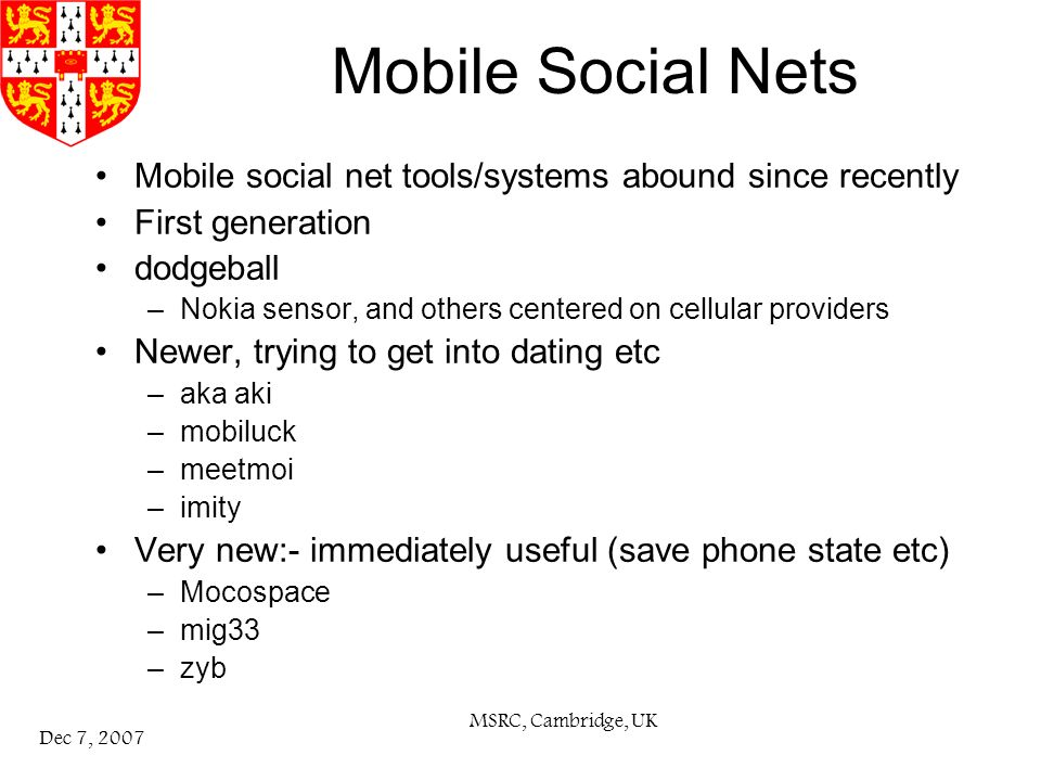 MSRC, Cambridge, UK Dec 7, 2007 Mobile Social Nets Mobile social net tools/systems abound since recently First generation dodgeball –Nokia sensor, and others centered on cellular providers Newer, trying to get into dating etc –aka aki –mobiluck –meetmoi –imity Very new:- immediately useful (save phone state etc) –Mocospace –mig33 –zyb