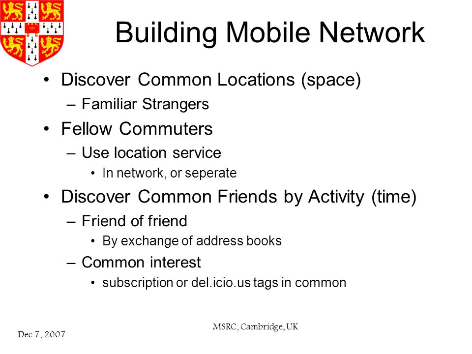 MSRC, Cambridge, UK Dec 7, 2007 Building Mobile Network Discover Common Locations (space) –Familiar Strangers Fellow Commuters –Use location service In network, or seperate Discover Common Friends by Activity (time) –Friend of friend By exchange of address books –Common interest subscription or del.icio.us tags in common