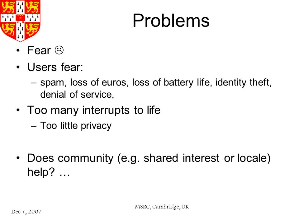 MSRC, Cambridge, UK Dec 7, 2007 Problems Fear Users fear: –spam, loss of euros, loss of battery life, identity theft, denial of service, Too many interrupts to life –Too little privacy Does community (e.g.