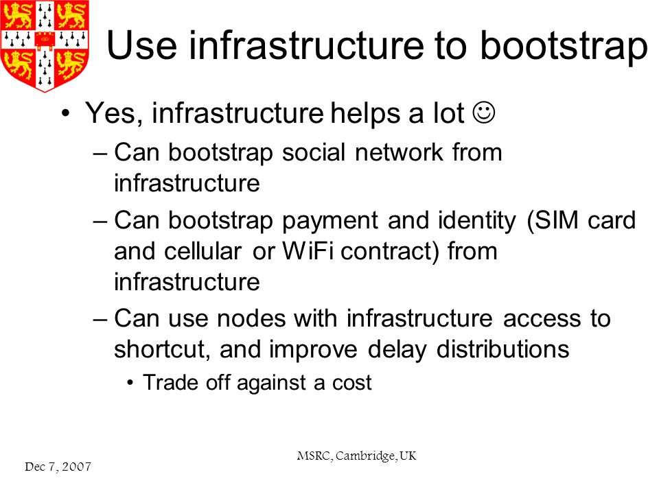 MSRC, Cambridge, UK Dec 7, 2007 Use infrastructure to bootstrap Yes, infrastructure helps a lot –Can bootstrap social network from infrastructure –Can bootstrap payment and identity (SIM card and cellular or WiFi contract) from infrastructure –Can use nodes with infrastructure access to shortcut, and improve delay distributions Trade off against a cost