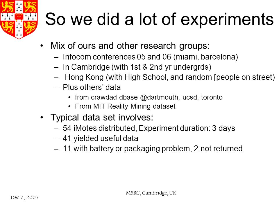 MSRC, Cambridge, UK Dec 7, 2007 So we did a lot of experiments Mix of ours and other research groups: –Infocom conferences 05 and 06 (miami, barcelona) –In Cambridge (with 1st & 2nd yr undergrds) – Hong Kong (with High School, and random [people on street) –Plus others data from crawdad dbase @dartmouth, ucsd, toronto From MIT Reality Mining dataset Typical data set involves: –54 iMotes distributed, Experiment duration: 3 days –41 yielded useful data –11 with battery or packaging problem, 2 not returned