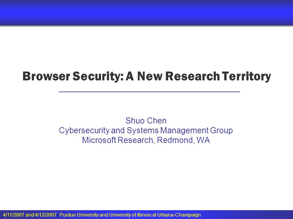 4/11/2007 and 4/12/2007 Purdue University and University of Illinois at Urbana-Champaign Browser Security: A New Research Territory Shuo Chen Cybersecurity and Systems Management Group Microsoft Research, Redmond, WA