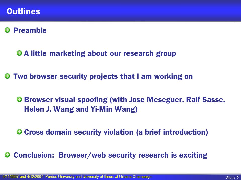 4/11/2007 and 4/12/2007 Purdue University and University of Illinois at Urbana-Champaign Slide: 2 Outlines Preamble A little marketing about our research group Two browser security projects that I am working on Browser visual spoofing (with Jose Meseguer, Ralf Sasse, Helen J.