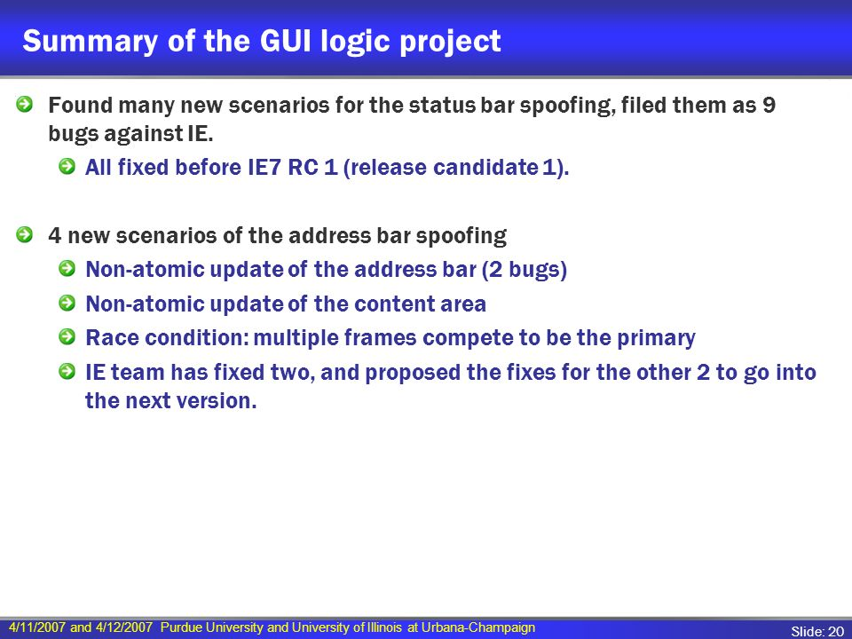 4/11/2007 and 4/12/2007 Purdue University and University of Illinois at Urbana-Champaign Slide: 20 Summary of the GUI logic project Found many new scenarios for the status bar spoofing, filed them as 9 bugs against IE.