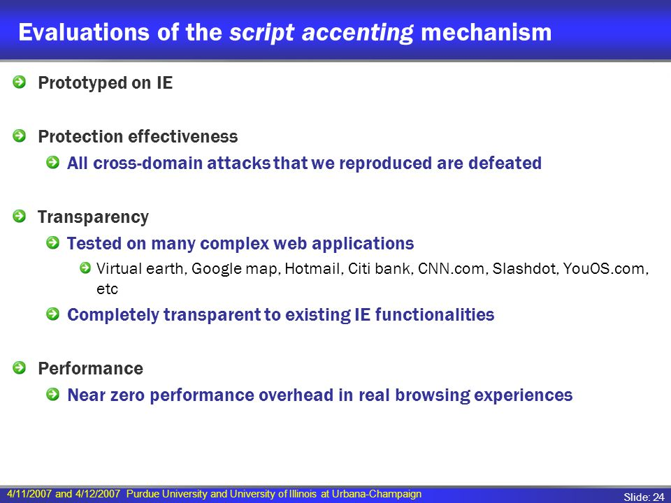 4/11/2007 and 4/12/2007 Purdue University and University of Illinois at Urbana-Champaign Slide: 24 Evaluations of the script accenting mechanism Prototyped on IE Protection effectiveness All cross-domain attacks that we reproduced are defeated Transparency Tested on many complex web applications Virtual earth, Google map, Hotmail, Citi bank, CNN.com, Slashdot, YouOS.com, etc Completely transparent to existing IE functionalities Performance Near zero performance overhead in real browsing experiences