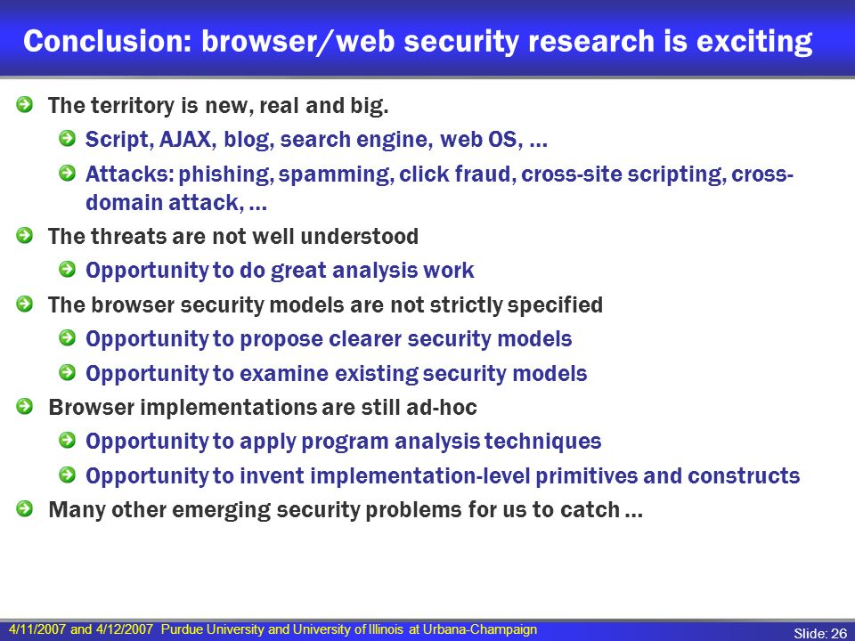4/11/2007 and 4/12/2007 Purdue University and University of Illinois at Urbana-Champaign Slide: 26 Conclusion: browser/web security research is exciting The territory is new, real and big.