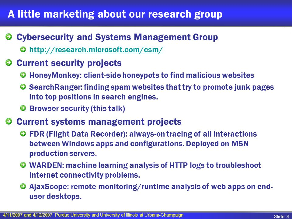 4/11/2007 and 4/12/2007 Purdue University and University of Illinois at Urbana-Champaign Slide: 3 A little marketing about our research group Cybersecurity and Systems Management Group http://research.microsoft.com/csm/ Current security projects HoneyMonkey: client-side honeypots to find malicious websites SearchRanger: finding spam websites that try to promote junk pages into top positions in search engines.