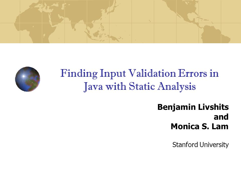 Finding Input Validation Errors in Java with Static Analysis Benjamin Livshits and Monica S.