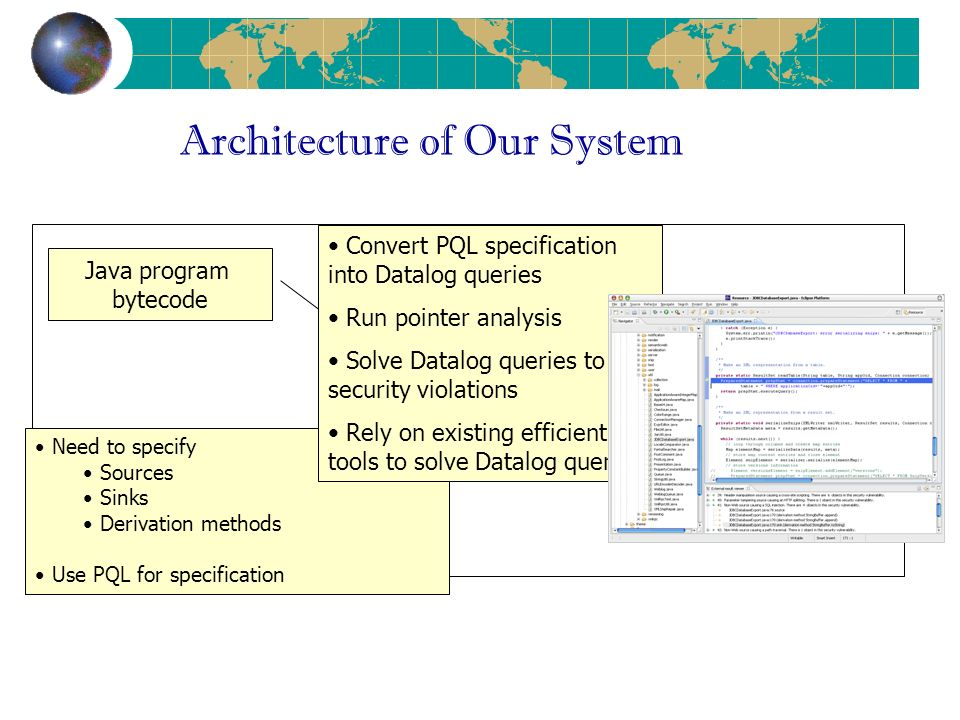Architecture of Our System Java program bytecode vulnerability specifications taint analysis Eclipse UI Need to specify Sources Sinks Derivation methods Use PQL for specification Convert PQL specification into Datalog queries Run pointer analysis Solve Datalog queries to find security violations Rely on existing efficient tools to solve Datalog queries