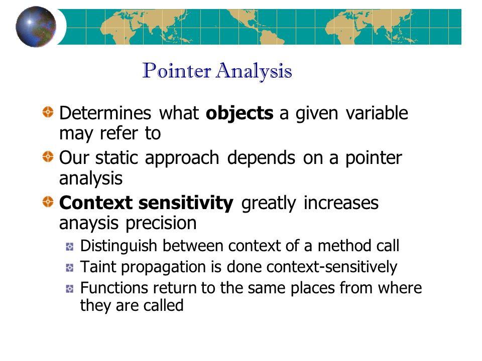 Pointer Analysis Determines what objects a given variable may refer to Our static approach depends on a pointer analysis Context sensitivity greatly increases anaysis precision Distinguish between context of a method call Taint propagation is done context-sensitively Functions return to the same places from where they are called