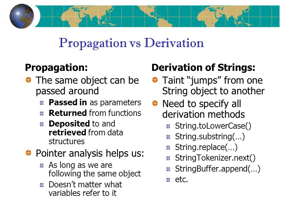 Propagation vs Derivation Propagation: The same object can be passed around Passed in as parameters Returned from functions Deposited to and retrieved from data structures Pointer analysis helps us: As long as we are following the same object Doesnt matter what variables refer to it Derivation of Strings: Taint jumps from one String object to another Need to specify all derivation methods String.toLowerCase() String.substring(…) String.replace(…) StringTokenizer.next() StringBuffer.append(…) etc.