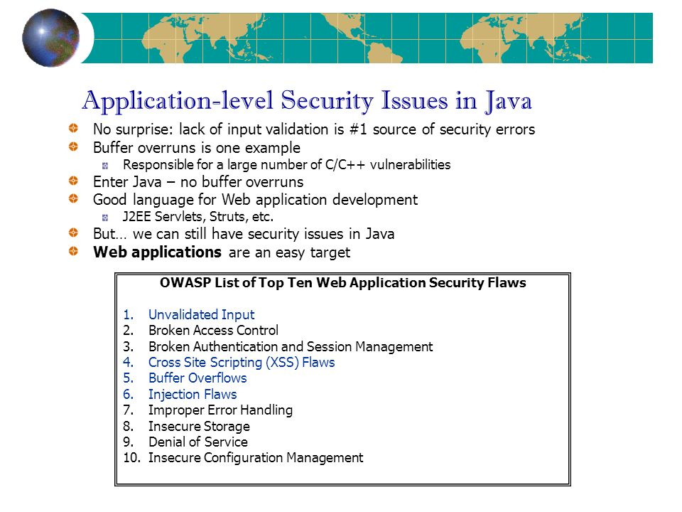 Application-level Security Issues in Java No surprise: lack of input validation is #1 source of security errors Buffer overruns is one example Responsible for a large number of C/C++ vulnerabilities Enter Java – no buffer overruns Good language for Web application development J2EE Servlets, Struts, etc.