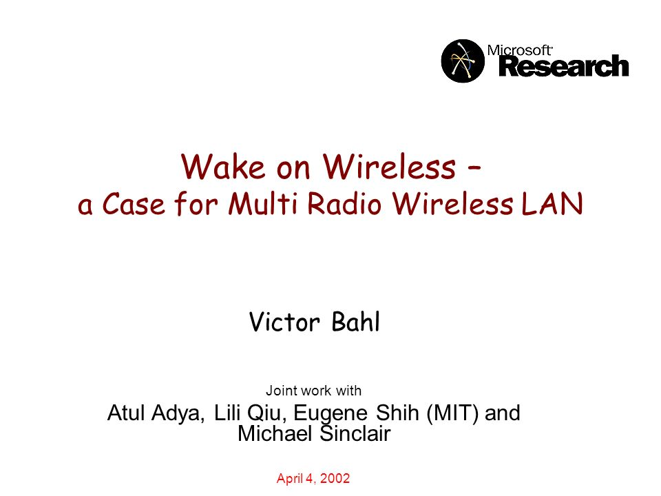 Wake on Wireless – a Case for Multi Radio Wireless LAN Victor Bahl Joint work with Atul Adya, Lili Qiu, Eugene Shih (MIT) and Michael Sinclair April 4, 2002