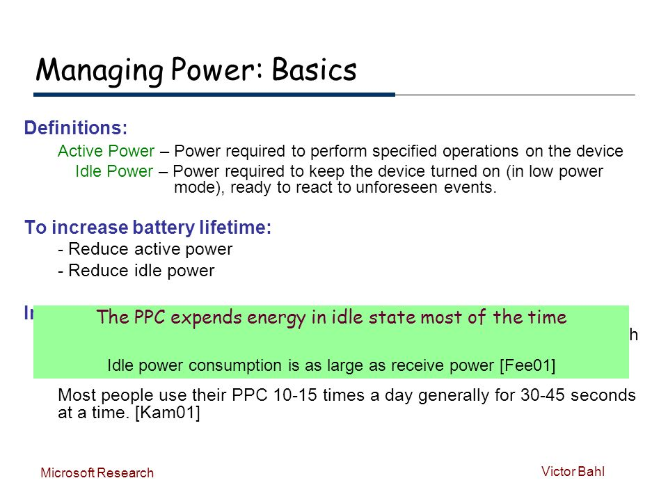 Victor Bahl Microsoft Research Managing Power: Basics Definitions: Active Power – Power required to perform specified operations on the device Idle Power – Power required to keep the device turned on (in low power mode), ready to react to unforeseen events.