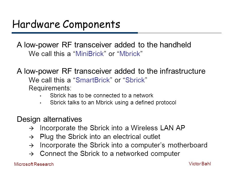 Victor Bahl Microsoft Research Hardware Components A low-power RF transceiver added to the handheld We call this a MiniBrick or Mbrick A low-power RF transceiver added to the infrastructure We call this a SmartBrick or Sbrick Requirements: Sbrick has to be connected to a network Sbrick talks to an Mbrick using a defined protocol Design alternatives Incorporate the Sbrick into a Wireless LAN AP Plug the Sbrick into an electrical outlet Incorporate the Sbrick into a computers motherboard Connect the Sbrick to a networked computer
