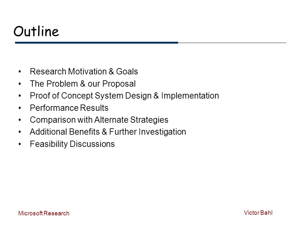 Victor Bahl Microsoft Research Outline Research Motivation & Goals The Problem & our Proposal Proof of Concept System Design & Implementation Performance Results Comparison with Alternate Strategies Additional Benefits & Further Investigation Feasibility Discussions