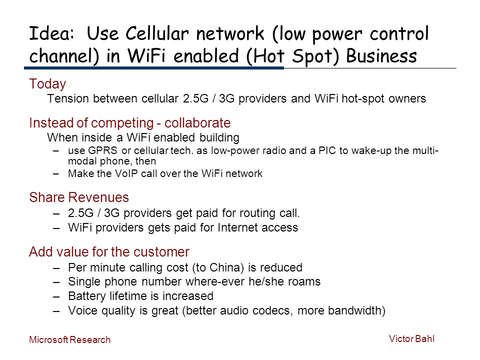 Victor Bahl Microsoft Research Idea: Use Cellular network (low power control channel) in WiFi enabled (Hot Spot) Business Today Tension between cellular 2.5G / 3G providers and WiFi hot-spot owners Instead of competing - collaborate When inside a WiFi enabled building –use GPRS or cellular tech.