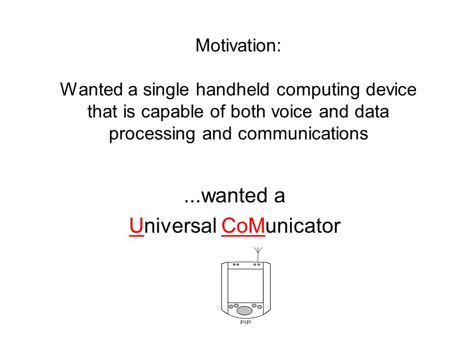 Motivation: Wanted a single handheld computing device that is capable of both voice and data processing and communications...wanted a Universal CoMunicator