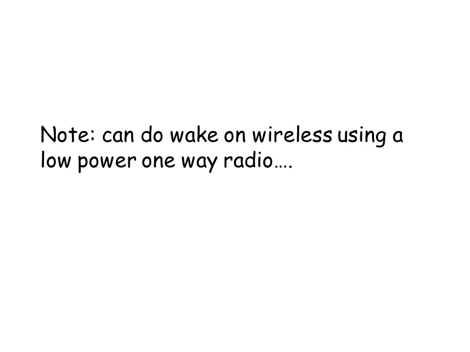 Note: can do wake on wireless using a low power one way radio….