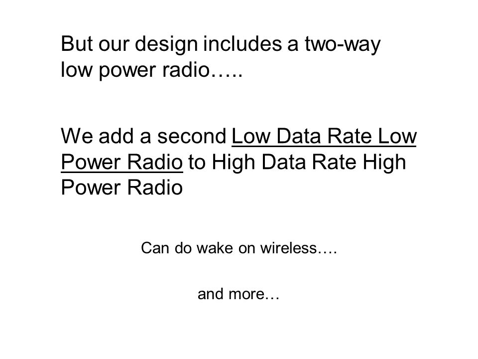 We add a second Low Data Rate Low Power Radio to High Data Rate High Power Radio Can do wake on wireless….