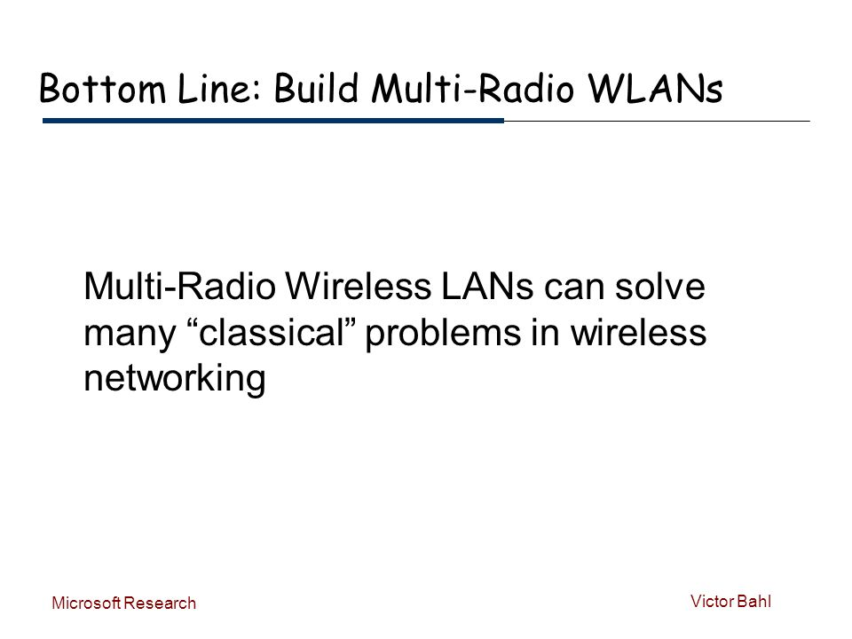 Victor Bahl Microsoft Research Bottom Line: Build Multi-Radio WLANs Multi-Radio Wireless LANs can solve many classical problems in wireless networking