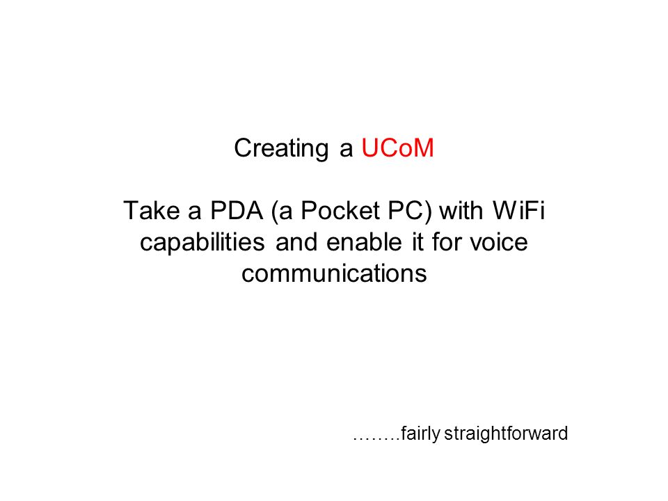 Creating a UCoM Take a PDA (a Pocket PC) with WiFi capabilities and enable it for voice communications ……..fairly straightforward
