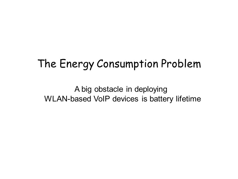 The Energy Consumption Problem A big obstacle in deploying WLAN-based VoIP devices is battery lifetime