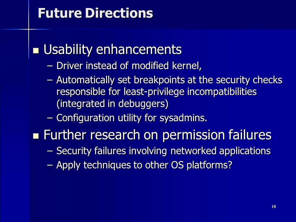 18 Future Directions Usability enhancements Usability enhancements –Driver instead of modified kernel, –Automatically set breakpoints at the security checks responsible for least-privilege incompatibilities (integrated in debuggers) –Configuration utility for sysadmins.