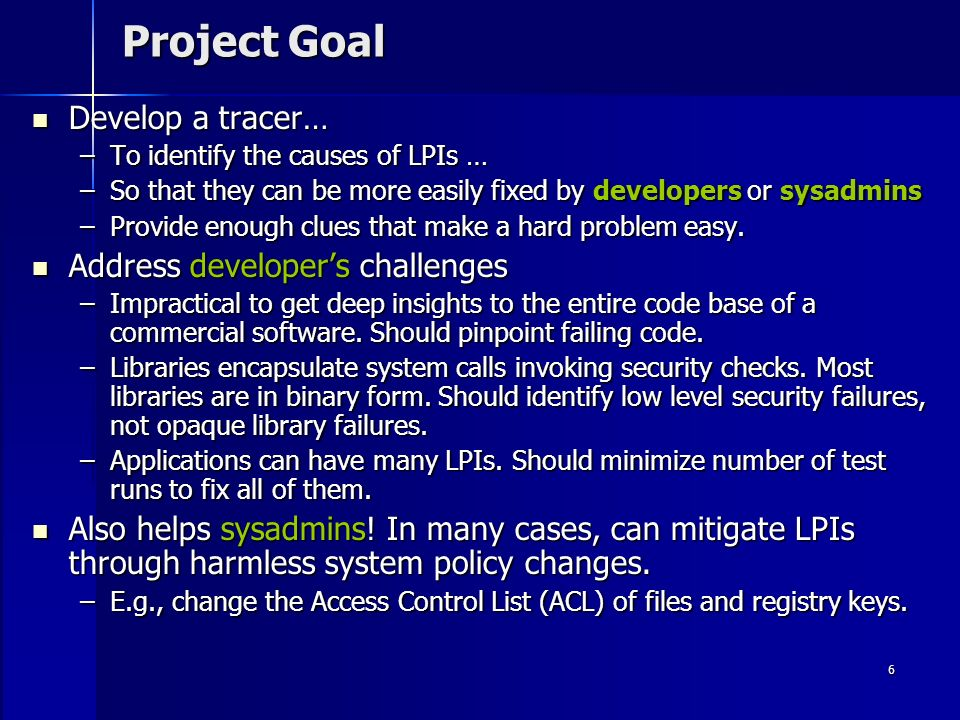6 Project Goal Develop a tracer… Develop a tracer… –To identify the causes of LPIs … –So that they can be more easily fixed by developers or sysadmins –Provide enough clues that make a hard problem easy.
