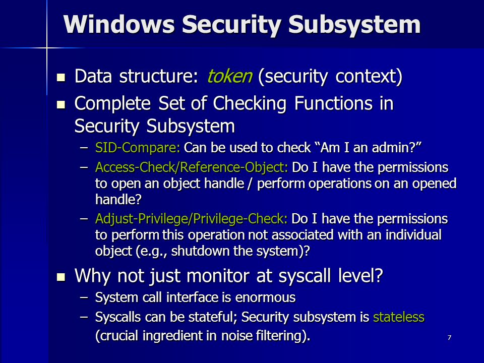 7 Windows Security Subsystem Data structure: token (security context) Data structure: token (security context) Complete Set of Checking Functions in Security Subsystem Complete Set of Checking Functions in Security Subsystem –SID-Compare: Can be used to check Am I an admin.