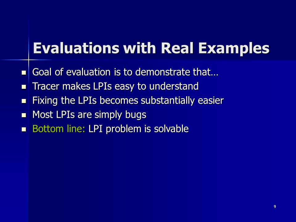 9 Evaluations with Real Examples Goal of evaluation is to demonstrate that… Goal of evaluation is to demonstrate that… Tracer makes LPIs easy to understand Tracer makes LPIs easy to understand Fixing the LPIs becomes substantially easier Fixing the LPIs becomes substantially easier Most LPIs are simply bugs Most LPIs are simply bugs Bottom line: LPI problem is solvable Bottom line: LPI problem is solvable