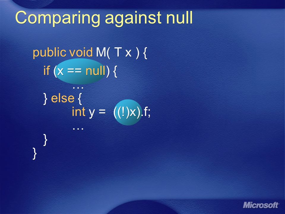 Comparing against null public void M( T x ) { if (x == null) { … } else { int y = ((!)x).f; … } } public void M( T x ) { if (x == null) { … } else { int y = ((!)x).f; … } }