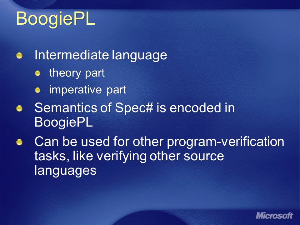 BoogiePL Intermediate language theory part imperative part Semantics of Spec# is encoded in BoogiePL Can be used for other program-verification tasks, like verifying other source languages Intermediate language theory part imperative part Semantics of Spec# is encoded in BoogiePL Can be used for other program-verification tasks, like verifying other source languages