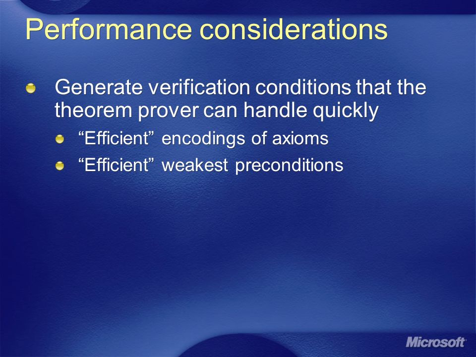 Performance considerations Generate verification conditions that the theorem prover can handle quickly Efficient encodings of axioms Efficient weakest preconditions Generate verification conditions that the theorem prover can handle quickly Efficient encodings of axioms Efficient weakest preconditions