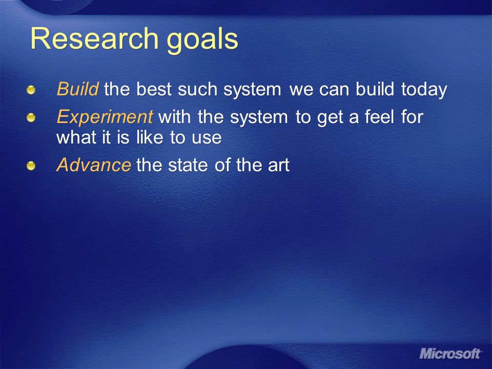 Research goals Build the best such system we can build today Experiment with the system to get a feel for what it is like to use Advance the state of the art Build the best such system we can build today Experiment with the system to get a feel for what it is like to use Advance the state of the art