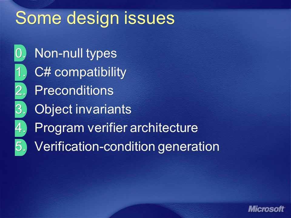 Some design issues 0.Non-null types 1.C# compatibility 2.Preconditions 3.Object invariants 4.Program verifier architecture 5.Verification-condition generation 0.Non-null types 1.C# compatibility 2.Preconditions 3.Object invariants 4.Program verifier architecture 5.Verification-condition generation
