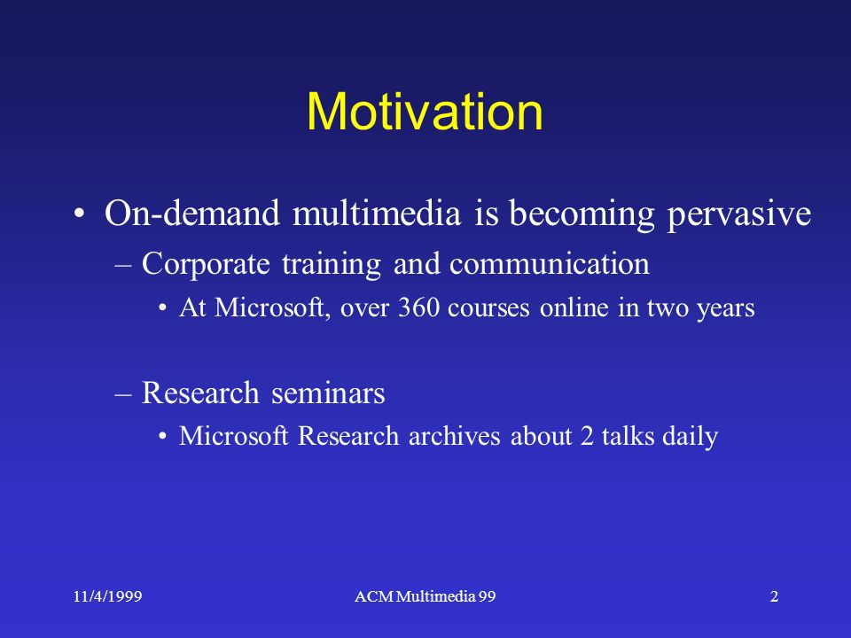 11/4/1999ACM Multimedia 992 Motivation On-demand multimedia is becoming pervasive –Corporate training and communication At Microsoft, over 360 courses online in two years –Research seminars Microsoft Research archives about 2 talks daily