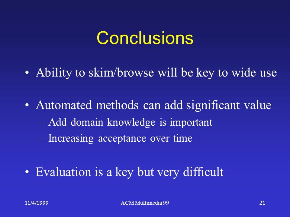 11/4/1999ACM Multimedia 9921 Conclusions Ability to skim/browse will be key to wide use Automated methods can add significant value –Add domain knowledge is important –Increasing acceptance over time Evaluation is a key but very difficult