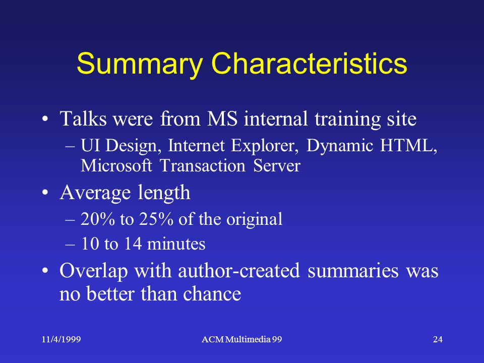 11/4/1999ACM Multimedia 9924 Summary Characteristics Talks were from MS internal training site –UI Design, Internet Explorer, Dynamic HTML, Microsoft Transaction Server Average length –20% to 25% of the original –10 to 14 minutes Overlap with author-created summaries was no better than chance